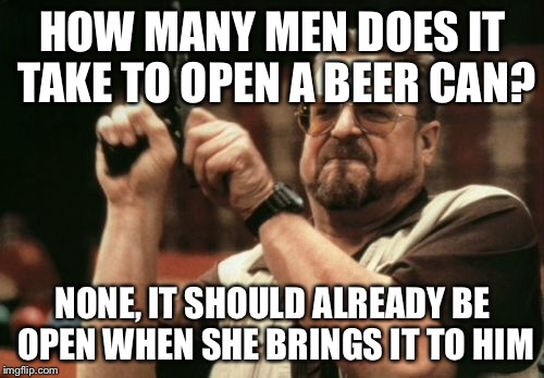 Am I The Only One Around Here Meme | HOW MANY MEN DOES IT TAKE TO OPEN A BEER CAN? NONE, IT SHOULD ALREADY BE OPEN WHEN SHE BRINGS IT TO HIM | image tagged in memes,am i the only one around here | made w/ Imgflip meme maker