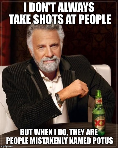 The Most Interesting Man In The World Meme | I DON'T ALWAYS TAKE SHOTS AT PEOPLE BUT WHEN I DO, THEY ARE PEOPLE MISTAKENLY NAMED POTUS | image tagged in memes,the most interesting man in the world | made w/ Imgflip meme maker