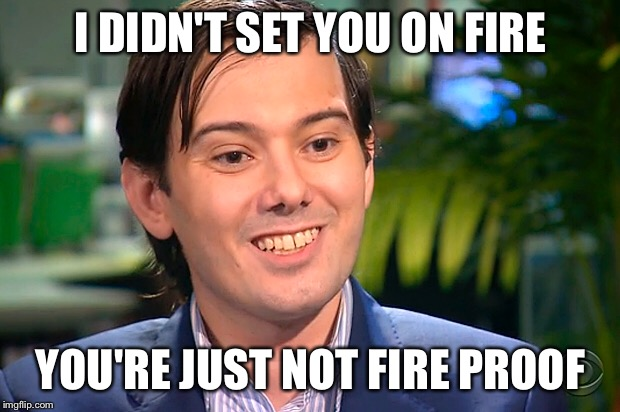 I didn't set you on fire. You're just not fire proof. | I DIDN'T SET YOU ON FIRE YOU'RE JUST NOT FIRE PROOF | image tagged in martin shkreli | made w/ Imgflip meme maker