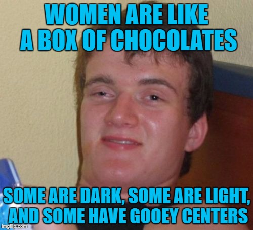 10 Guy Meme | WOMEN ARE LIKE A BOX OF CHOCOLATES SOME ARE DARK, SOME ARE LIGHT, AND SOME HAVE GOOEY CENTERS | image tagged in memes,10 guy | made w/ Imgflip meme maker