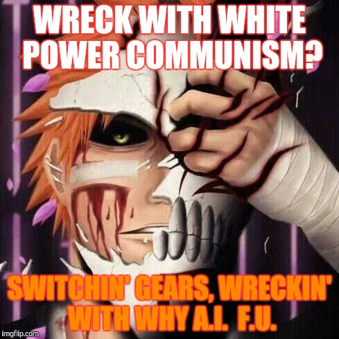 WRECK WITH WHITE POWER COMMUNISM? SWITCHIN' GEARS, WRECKIN' WITH WHY A.I.  F.U. | made w/ Imgflip meme maker
