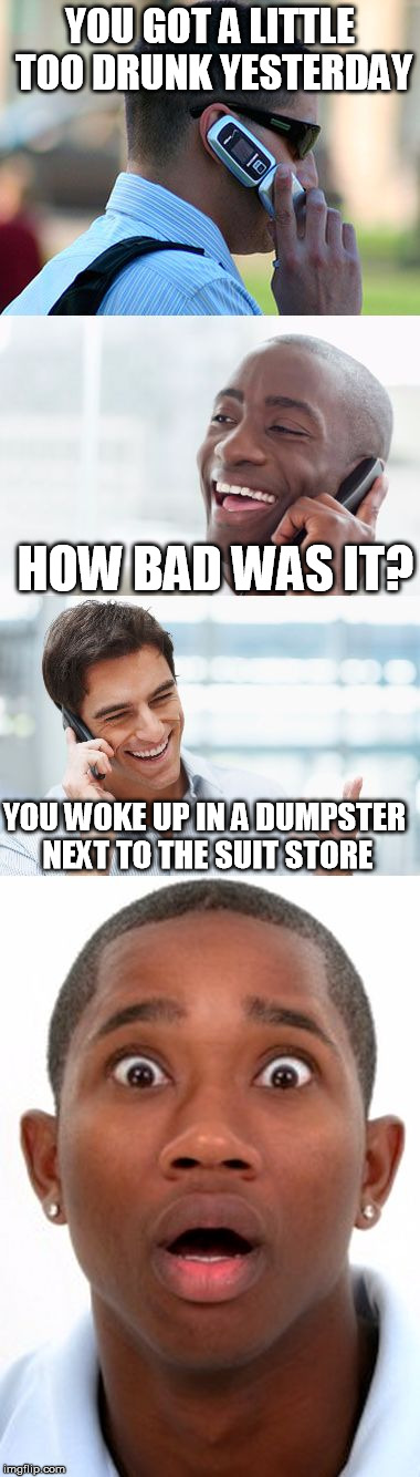 Bro, You were so drunk last night... | YOU GOT A LITTLE TOO DRUNK YESTERDAY HOW BAD WAS IT? YOU WOKE UP IN A DUMPSTER NEXT TO THE SUIT STORE | image tagged in bro,you were so drunk last night,funny,memes,anyone get the joke | made w/ Imgflip meme maker