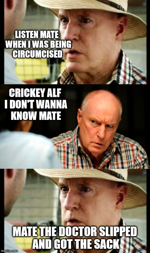 home and away |  LISTEN MATE  WHEN I WAS BEING CIRCUMCISED; CRICKEY ALF I DON'T WANNA KNOW MATE; MATE THE DOCTOR SLIPPED AND GOT THE SACK | image tagged in circumcision | made w/ Imgflip meme maker