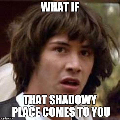 Conspiracy Keanu Meme | WHAT IF THAT SHADOWY PLACE COMES TO YOU | image tagged in memes,conspiracy keanu | made w/ Imgflip meme maker