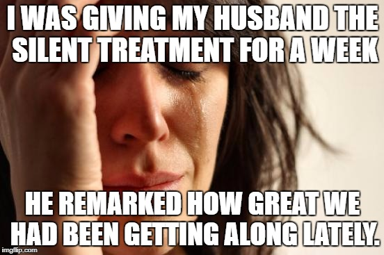 First World Problems Meme | I WAS GIVING MY HUSBAND THE SILENT TREATMENT FOR A WEEK HE REMARKED HOW GREAT WE HAD BEEN GETTING ALONG LATELY. | image tagged in memes,first world problems | made w/ Imgflip meme maker