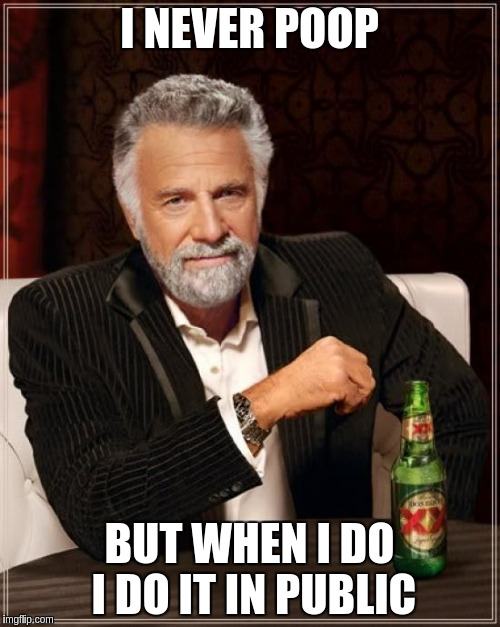 The Most Interesting Man In The World Meme | I NEVER POOP BUT WHEN I DO I DO IT IN PUBLIC | image tagged in memes,the most interesting man in the world | made w/ Imgflip meme maker