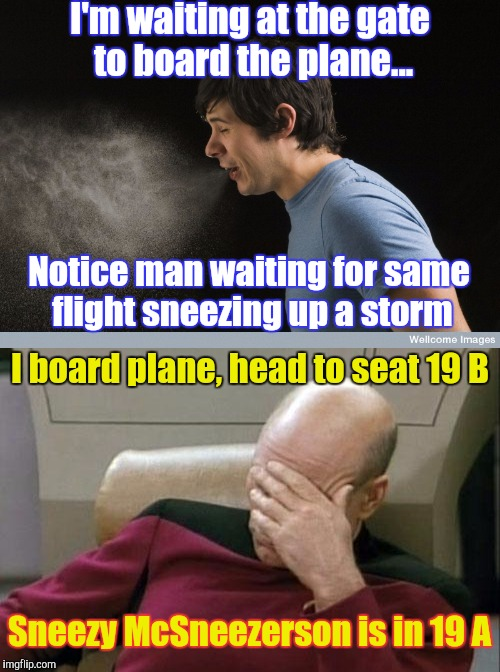True-life Travel Trials and Tribulations | I'm waiting at the gate to board the plane... Notice man waiting for same flight sneezing up a storm I board plane, head to seat 19 B Sneezy | image tagged in memes,airplane,funny,phunny,travel | made w/ Imgflip meme maker