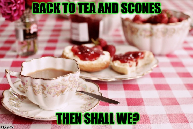 BACK TO TEA AND SCONES THEN SHALL WE? | made w/ Imgflip meme maker