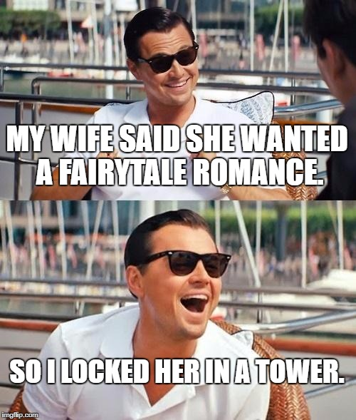 Leonardo Dicaprio Wolf Of Wall Street Meme | MY WIFE SAID SHE WANTED A FAIRYTALE ROMANCE. SO I LOCKED HER IN A TOWER. | image tagged in memes,leonardo dicaprio wolf of wall street | made w/ Imgflip meme maker