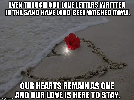 Love Letters In the Sand | EVEN THOUGH OUR LOVE LETTERS WRITTEN IN THE SAND HAVE LONG BEEN WASHED AWAY. OUR HEARTS REMAIN AS ONE AND OUR LOVE IS HERE TO STAY. | image tagged in love letters,hearts,love | made w/ Imgflip meme maker