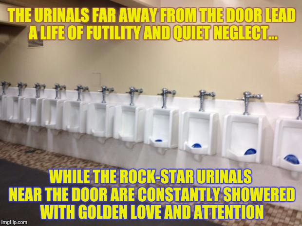 Perhaps next time you'll think before you pee... | THE URINALS FAR AWAY FROM THE DOOR LEAD A LIFE OF FUTILITY AND QUIET NEGLECT... WHILE THE ROCK-STAR URINALS NEAR THE DOOR ARE CONSTANTLY SHO | image tagged in row of urinals,memes,phunny,funny,porcelain prejudice and privilege | made w/ Imgflip meme maker