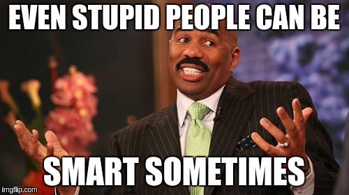 Steve Harvey Meme | EVEN STUPID PEOPLE CAN BE SMART SOMETIMES | image tagged in memes,steve harvey | made w/ Imgflip meme maker