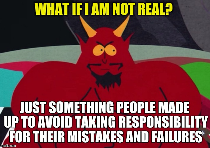 Satan is not real | WHAT IF I AM NOT REAL? JUST SOMETHING PEOPLE MADE UP TO AVOID TAKING RESPONSIBILITY FOR THEIR MISTAKES AND FAILURES | image tagged in memes,satan,what if,responsibility,maturity,scapegoat | made w/ Imgflip meme maker