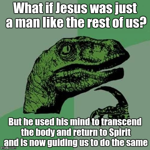 Jesus is like the rest of us | What if Jesus was just a man like the rest of us? But he used his mind to transcend the body and return to Spirit and is now guiding us to d | image tagged in memes,philosoraptor,jesus,acim,what if,spirit | made w/ Imgflip meme maker