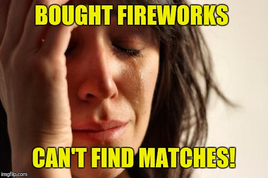 First World Problems Meme | BOUGHT FIREWORKS CAN'T FIND MATCHES! | image tagged in memes,first world problems | made w/ Imgflip meme maker