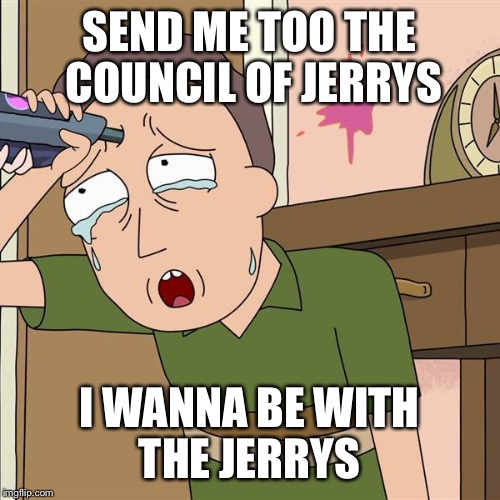Jerry smith | SEND ME TOO THE COUNCIL OF JERRYS I WANNA BE WITH THE JERRYS | image tagged in jerry smith | made w/ Imgflip meme maker