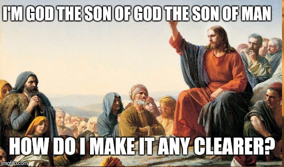 I'M GOD THE SON OF GOD THE SON OF MAN HOW DO I MAKE IT ANY CLEARER? | made w/ Imgflip meme maker