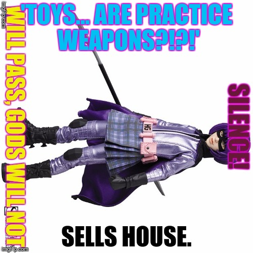 'TOYS... ARE PRACTICE WEAPONS?!?!' SELLS HOUSE. | made w/ Imgflip meme maker