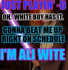 JUST PLAYIN' -D OH.  WHITE BOY HAS IT. GONNA BEAT ME UP RIGHT ON SCHEDULE I'M ALI WITE | made w/ Imgflip meme maker
