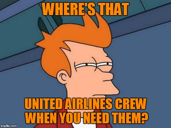Futurama Fry Meme | WHERE'S THAT UNITED AIRLINES CREW WHEN YOU NEED THEM? | image tagged in memes,futurama fry | made w/ Imgflip meme maker