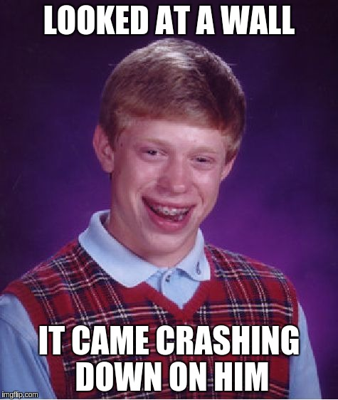 Bad Luck Brian Meme | LOOKED AT A WALL IT CAME CRASHING DOWN ON HIM | image tagged in memes,bad luck brian | made w/ Imgflip meme maker