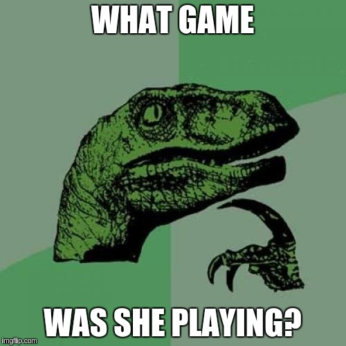 Philosoraptor Meme | WHAT GAME WAS SHE PLAYING? | image tagged in memes,philosoraptor | made w/ Imgflip meme maker