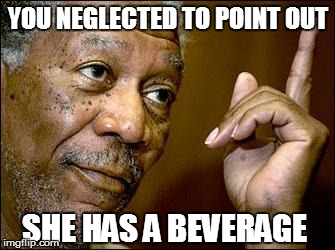 YOU NEGLECTED TO POINT OUT SHE HAS A BEVERAGE | made w/ Imgflip meme maker