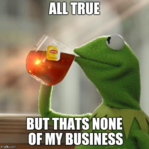 But Thats None Of My Business Meme | ALL TRUE BUT THATS NONE OF MY BUSINESS | image tagged in memes,but thats none of my business,kermit the frog | made w/ Imgflip meme maker