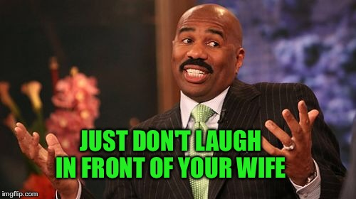 Steve Harvey Meme | JUST DON'T LAUGH IN FRONT OF YOUR WIFE | image tagged in memes,steve harvey | made w/ Imgflip meme maker