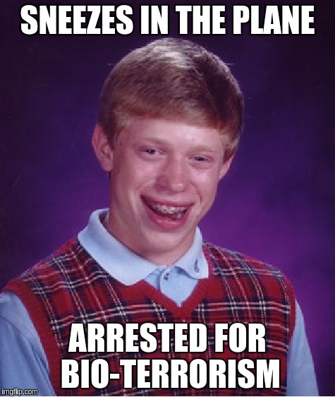 Bad Luck Brian Meme | SNEEZES IN THE PLANE ARRESTED FOR BIO-TERRORISM | image tagged in memes,bad luck brian | made w/ Imgflip meme maker