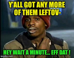 Y'all Got Any More Of That Meme | Y'ALL GOT ANY MORE OF THEM LEFTOV- HEY WAIT A MINUTE... EFF DAT ! | image tagged in memes,yall got any more of | made w/ Imgflip meme maker