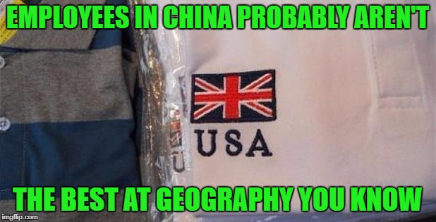 You get what you pay for when you outsource! | EMPLOYEES IN CHINA PROBABLY AREN'T THE BEST AT GEOGRAPHY YOU KNOW | image tagged in made in china,memes,geography,funny,not made in usa,fail | made w/ Imgflip meme maker