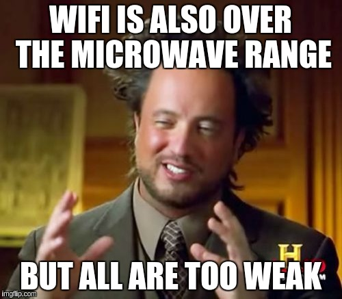 Ancient Aliens Meme | WIFI IS ALSO OVER THE MICROWAVE RANGE BUT ALL ARE TOO WEAK | image tagged in memes,ancient aliens | made w/ Imgflip meme maker