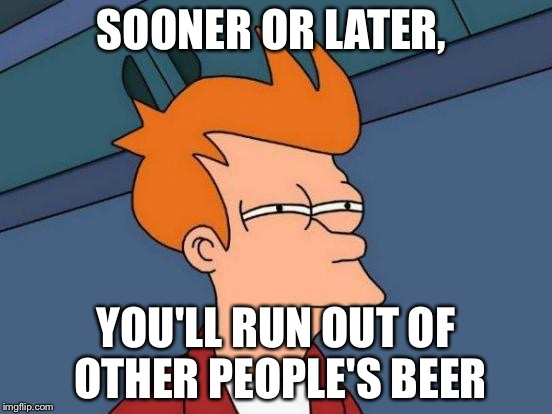 Futurama Fry Meme | SOONER OR LATER, YOU'LL RUN OUT OF OTHER PEOPLE'S BEER | image tagged in memes,futurama fry | made w/ Imgflip meme maker