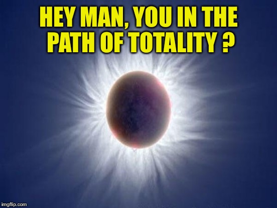 HEY MAN, YOU IN THE PATH OF TOTALITY ? | made w/ Imgflip meme maker