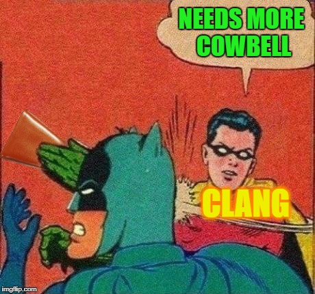NEEDS MORE COWBELL CLANG | made w/ Imgflip meme maker