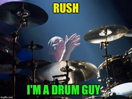 RUSH I'M A DRUM GUY | made w/ Imgflip meme maker