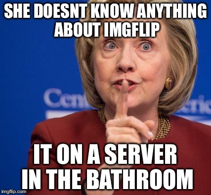 Hillary Shhhh | SHE DOESNT KNOW ANYTHING ABOUT IMGFLIP IT ON A SERVER IN THE BATHROOM | image tagged in hillary shhhh | made w/ Imgflip meme maker