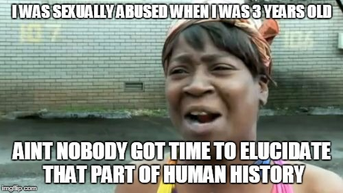 Aint Nobody Got Time For That Meme | I WAS SEXUALLY ABUSED WHEN I WAS 3 YEARS OLD AINT NOBODY GOT TIME TO ELUCIDATE THAT PART OF HUMAN HISTORY | image tagged in memes,aint nobody got time for that | made w/ Imgflip meme maker