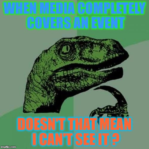 Turn On The TV! They're COVERING IT!.....HUH? | WHEN MEDIA COMPLETELY COVERS AN EVENT DOESN'T THAT MEAN I CAN'T SEE IT ? | image tagged in memes,philosoraptor | made w/ Imgflip meme maker