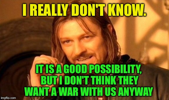 One Does Not Simply Meme | I REALLY DON'T KNOW. IT IS A GOOD POSSIBILITY, BUT I DON'T THINK THEY WANT A WAR WITH US ANYWAY | image tagged in memes,one does not simply | made w/ Imgflip meme maker