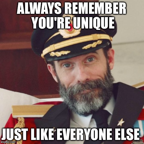 Captain Obvious | ALWAYS REMEMBER YOU'RE UNIQUE JUST LIKE EVERYONE ELSE | image tagged in captain obvious | made w/ Imgflip meme maker