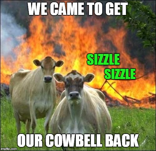 WE CAME TO GET OUR COWBELL BACK SIZZLE SIZZLE | made w/ Imgflip meme maker