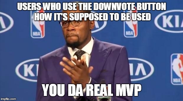 USERS WHO USE THE DOWNVOTE BUTTON HOW IT'S SUPPOSED TO BE USED YOU DA REAL MVP | made w/ Imgflip meme maker
