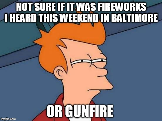 America's Largest Outdoor Shooting Gallery  | NOT SURE IF IT WAS FIREWORKS I HEARD THIS WEEKEND IN BALTIMORE OR GUNFIRE | image tagged in memes,futurama fry,baltimore,crime,violence,shooting | made w/ Imgflip meme maker
