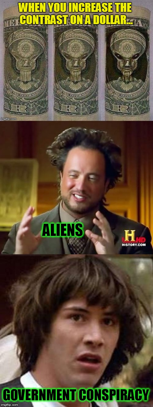 Sometimes you just got to wonder! | WHEN YOU INCREASE THE CONTRAST ON A DOLLAR... GOVERNMENT CONSPIRACY ALIENS | image tagged in memes,money,aliens,conspiracy keanu,ancient aliens,funny memes | made w/ Imgflip meme maker