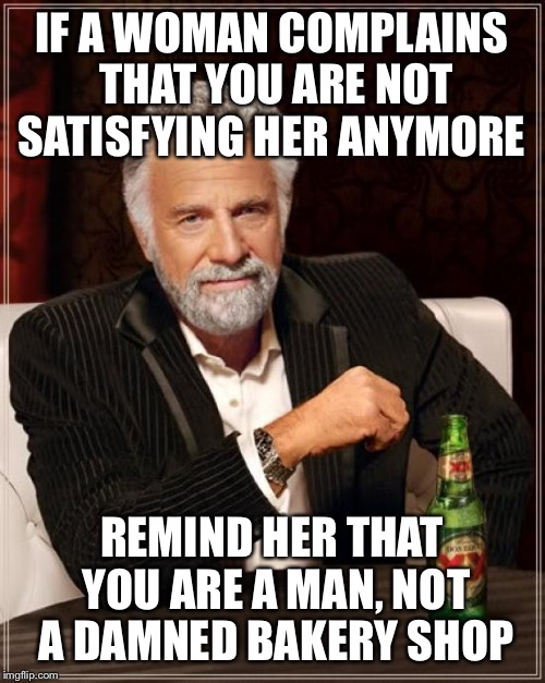 Relationships are not chocolates  | IF A WOMAN COMPLAINS THAT YOU ARE NOT SATISFYING HER ANYMORE REMIND HER THAT YOU ARE A MAN, NOT A DAMNED BAKERY SHOP | image tagged in memes,the most interesting man in the world,funny | made w/ Imgflip meme maker