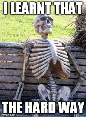 Waiting Skeleton Meme | I LEARNT THAT THE HARD WAY | image tagged in memes,waiting skeleton | made w/ Imgflip meme maker