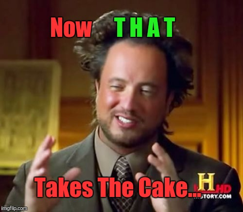 Ancient Aliens Meme | Now Takes The Cake... T H A T | image tagged in memes,ancient aliens | made w/ Imgflip meme maker