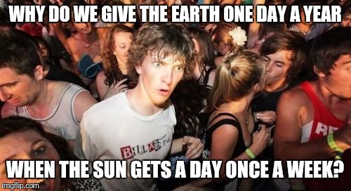 Not so sudden clarity clarence | WHY DO WE GIVE THE EARTH ONE DAY A YEAR WHEN THE SUN GETS A DAY ONCE A WEEK? | image tagged in memes,sudden clarity clarence | made w/ Imgflip meme maker